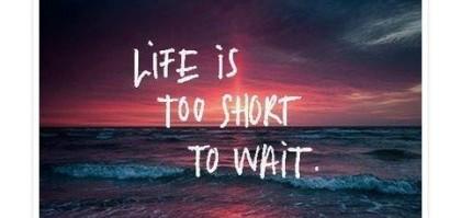 La vita è troppo breve per aspettare